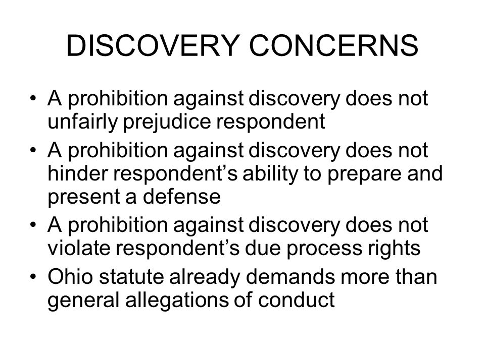 DISCOVERY CONCERNS A prohibition against discovery does not unfairly prejudice respondent A prohibition against discovery does not hinder respondents ability to prepare and present a defense A prohibition against discovery does not violate respondents due process rights Ohio statute already demands more than general allegations of conduct