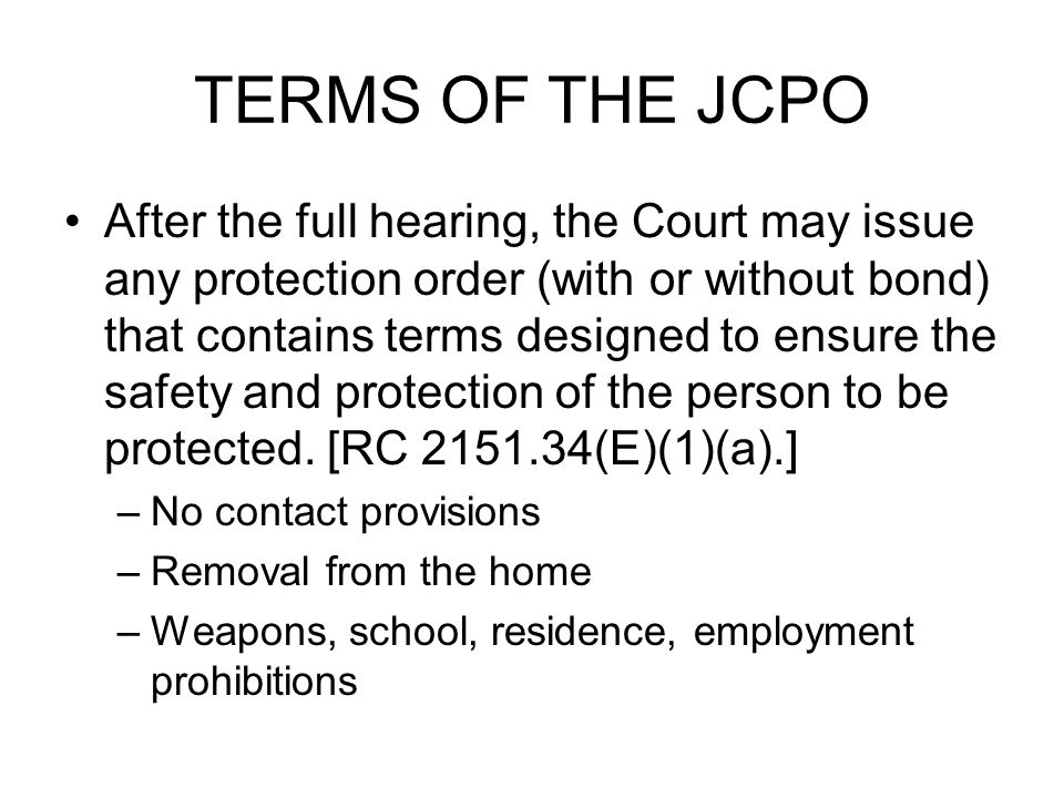 TERMS OF THE JCPO After the full hearing, the Court may issue any protection order (with or without bond) that contains terms designed to ensure the safety and protection of the person to be protected.