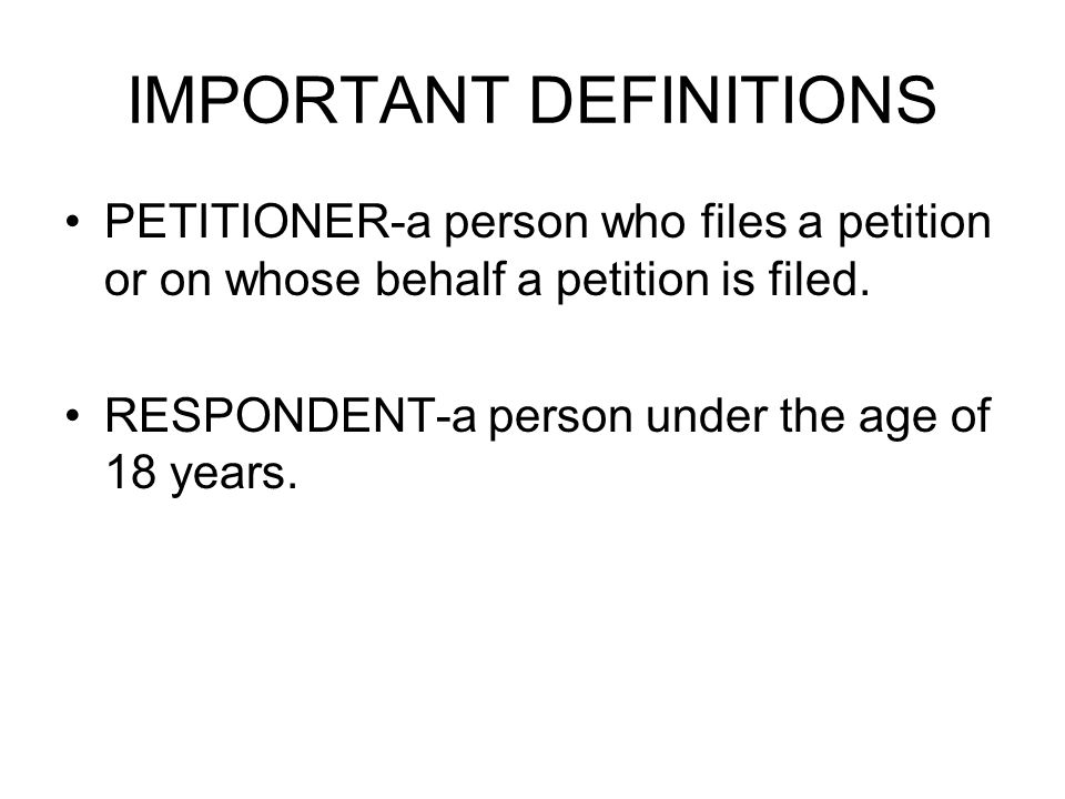 IMPORTANT DEFINITIONS PETITIONER-a person who files a petition or on whose behalf a petition is filed.