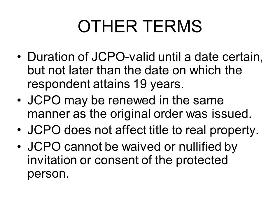 OTHER TERMS Duration of JCPO-valid until a date certain, but not later than the date on which the respondent attains 19 years.