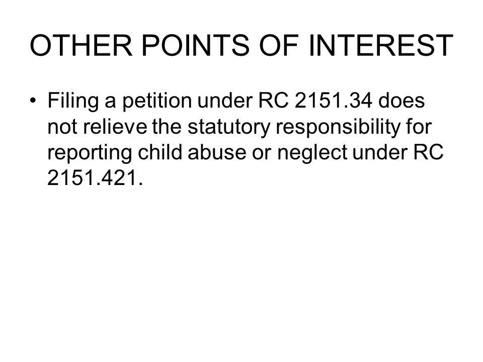 OTHER POINTS OF INTEREST Filing a petition under RC 2151.34 does not relieve the statutory responsibility for reporting child abuse or neglect under RC 2151.421.