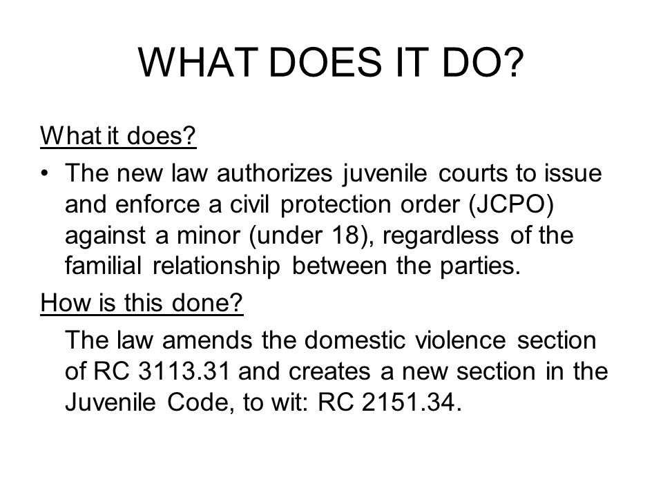 RELEVANT SECTIONS OF THE REVISED CODE RC 2151.23(A)(16)-authorizes juvenile courts to issue civil protection orders against juveniles under 18 years (respondents) and enforce civil protection orders against a juvenile until a date certain but not later than the date the child attains 19 years of age.