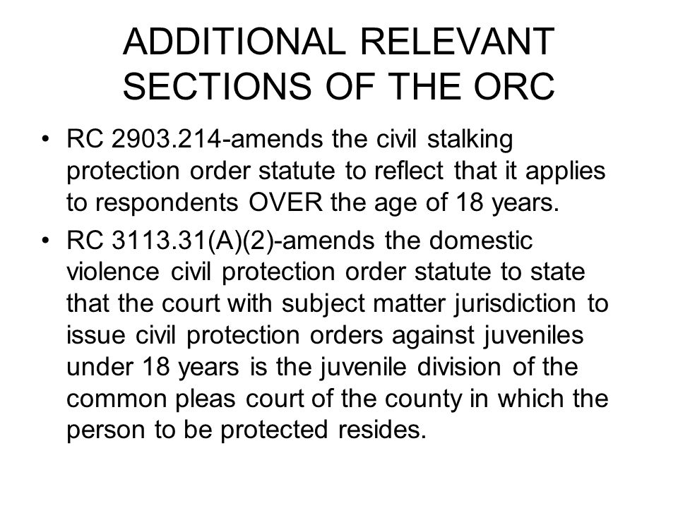ADDITIONAL RELEVANT SECTIONS OF THE ORC RC 2903.214-amends the civil stalking protection order statute to reflect that it applies to respondents OVER the age of 18 years.
