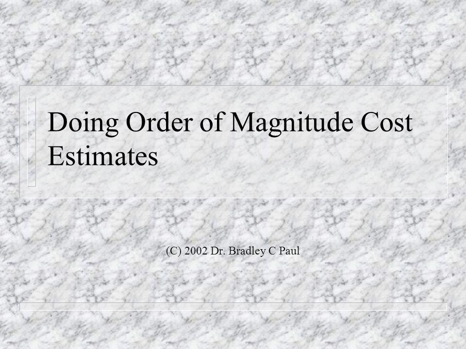 Doing Order of Magnitude Cost Estimates (C) 2002 Dr. Bradley C Paul