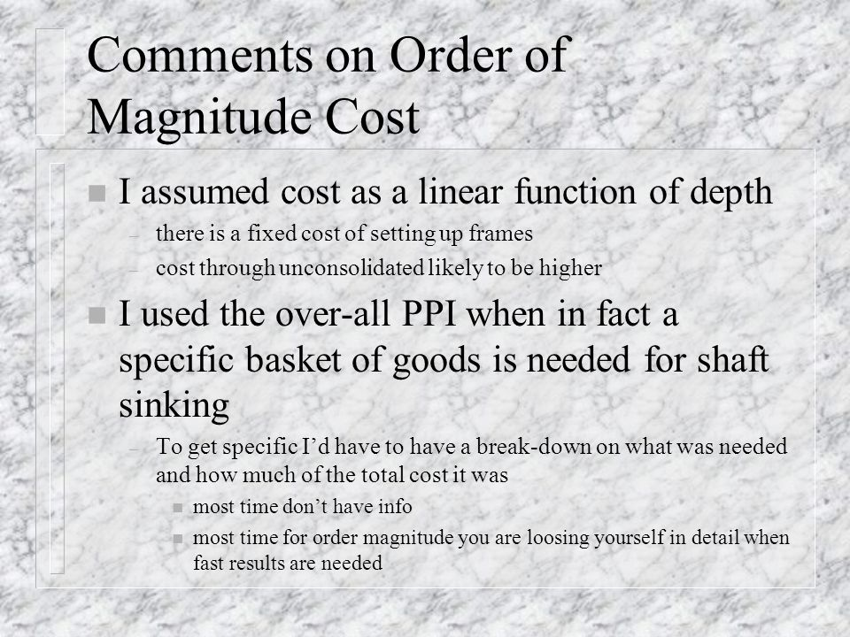 Comments on Order of Magnitude Cost n I assumed cost as a linear function of depth – there is a fixed cost of setting up frames – cost through unconsolidated likely to be higher n I used the over-all PPI when in fact a specific basket of goods is needed for shaft sinking – To get specific Id have to have a break-down on what was needed and how much of the total cost it was n most time dont have info n most time for order magnitude you are loosing yourself in detail when fast results are needed