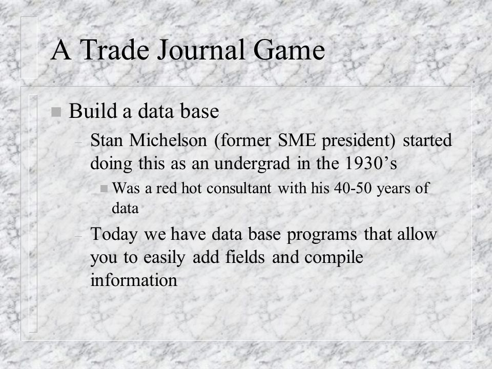 A Trade Journal Game n Build a data base – Stan Michelson (former SME president) started doing this as an undergrad in the 1930s n Was a red hot consultant with his 40-50 years of data – Today we have data base programs that allow you to easily add fields and compile information