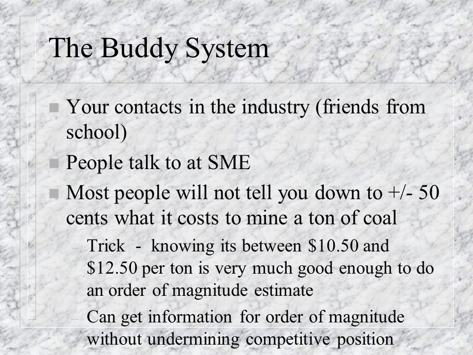 The Buddy System n Your contacts in the industry (friends from school) n People talk to at SME n Most people will not tell you down to +/- 50 cents what it costs to mine a ton of coal – Trick - knowing its between $10.50 and $12.50 per ton is very much good enough to do an order of magnitude estimate – Can get information for order of magnitude without undermining competitive position