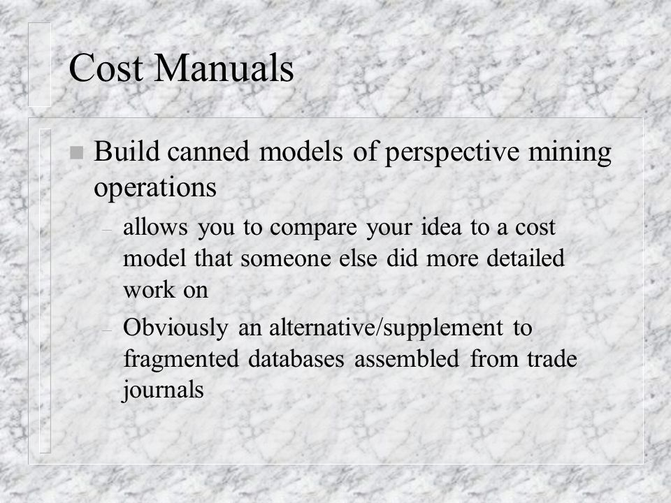 Cost Manuals n Build canned models of perspective mining operations – allows you to compare your idea to a cost model that someone else did more detailed work on – Obviously an alternative/supplement to fragmented databases assembled from trade journals