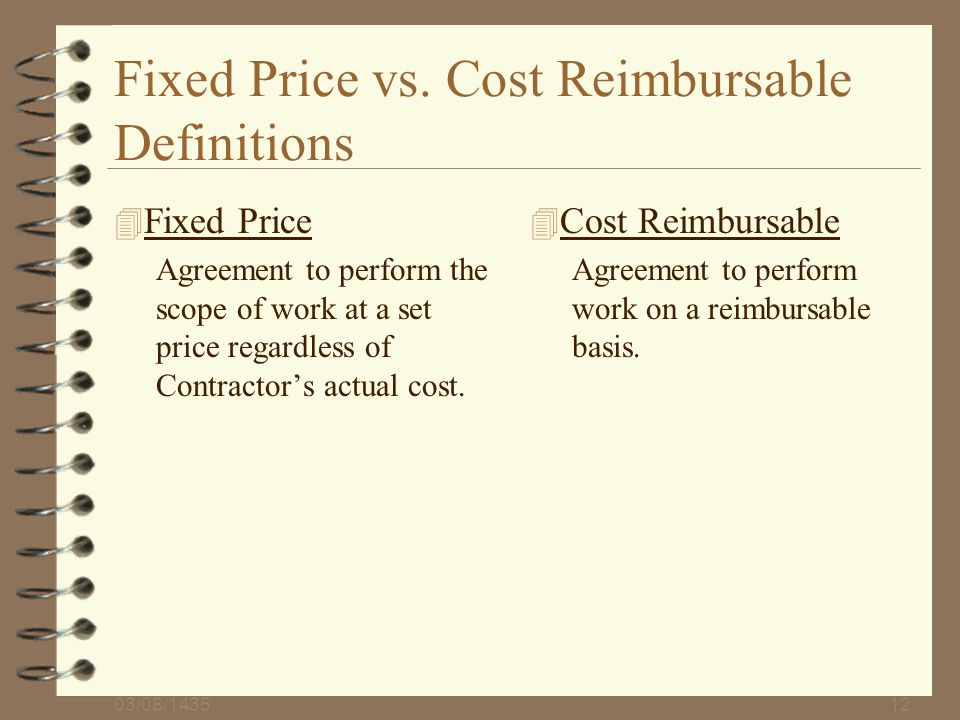 03/08/143512 Fixed Price vs. Cost Reimbursable Definitions 4 Fixed Price Agreement to perform the scope of work at a set price regardless of Contracto