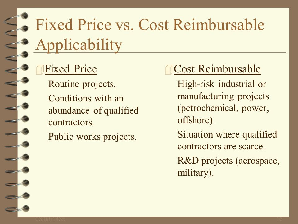 03/08/143516 Fixed Price vs. Cost Reimbursable Applicability 4 Fixed Price Routine projects. Conditions with an abundance of qualified contractors. Pu