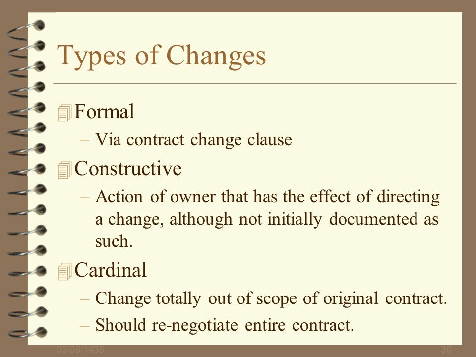 03/08/143530 Types of Changes 4 Formal –Via contract change clause 4 Constructive –Action of owner that has the effect of directing a change, although