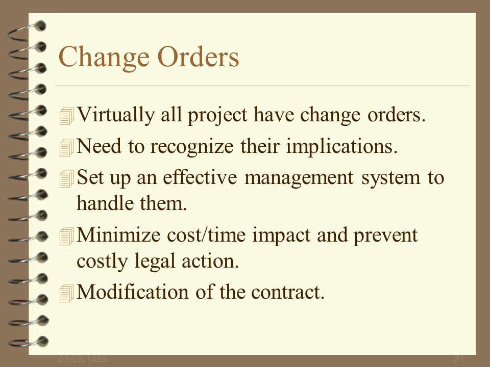 03/08/143531 Change Orders 4 Virtually all project have change orders. 4 Need to recognize their implications. 4 Set up an effective management system