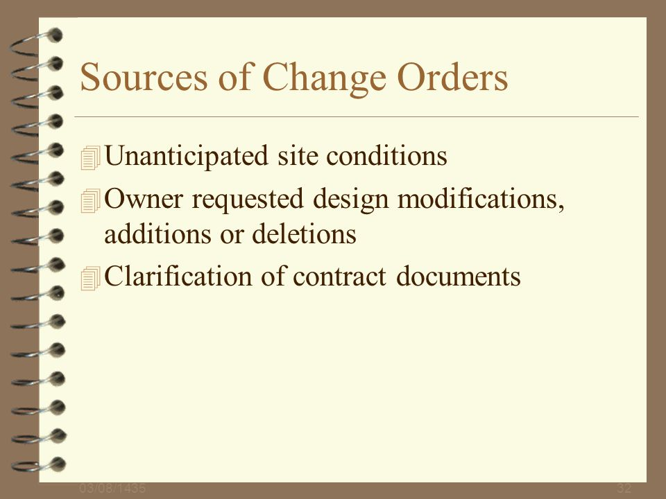 03/08/143532 Sources of Change Orders 4 Unanticipated site conditions 4 Owner requested design modifications, additions or deletions 4 Clarification o