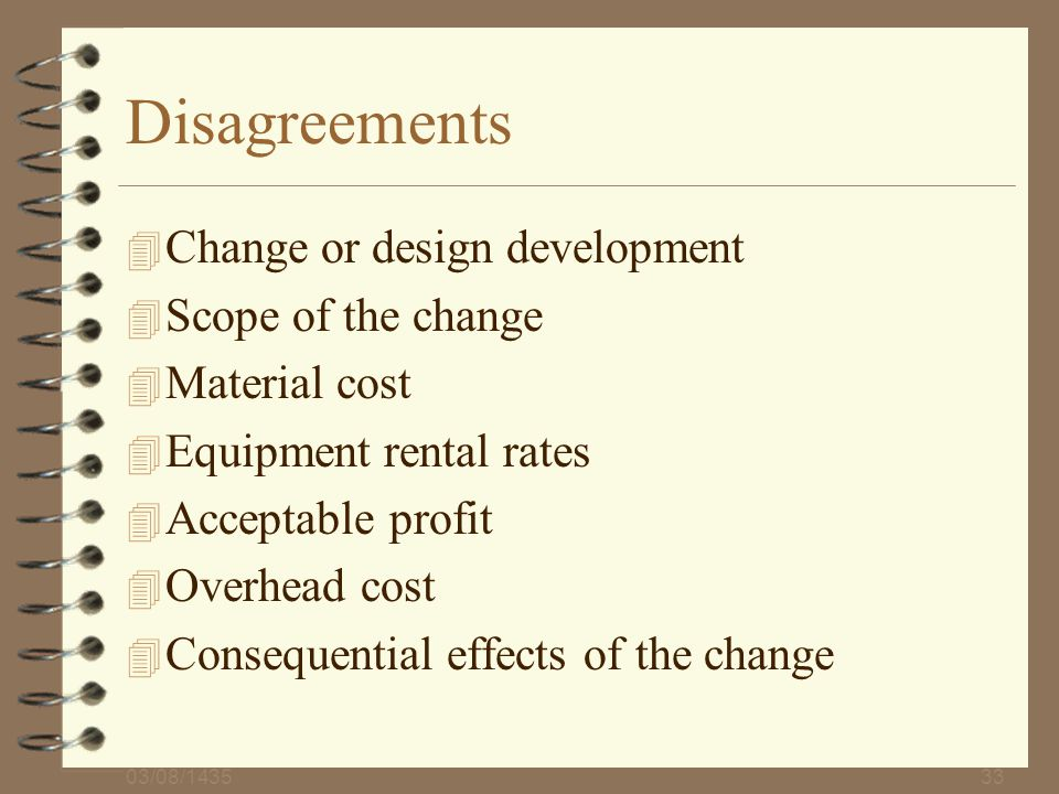 03/08/143533 Disagreements 4 Change or design development 4 Scope of the change 4 Material cost 4 Equipment rental rates 4 Acceptable profit 4 Overhea