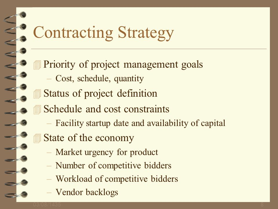 03/08/14358 Contracting Strategy 4 Priority of project management goals –Cost, schedule, quantity 4 Status of project definition 4 Schedule and cost c