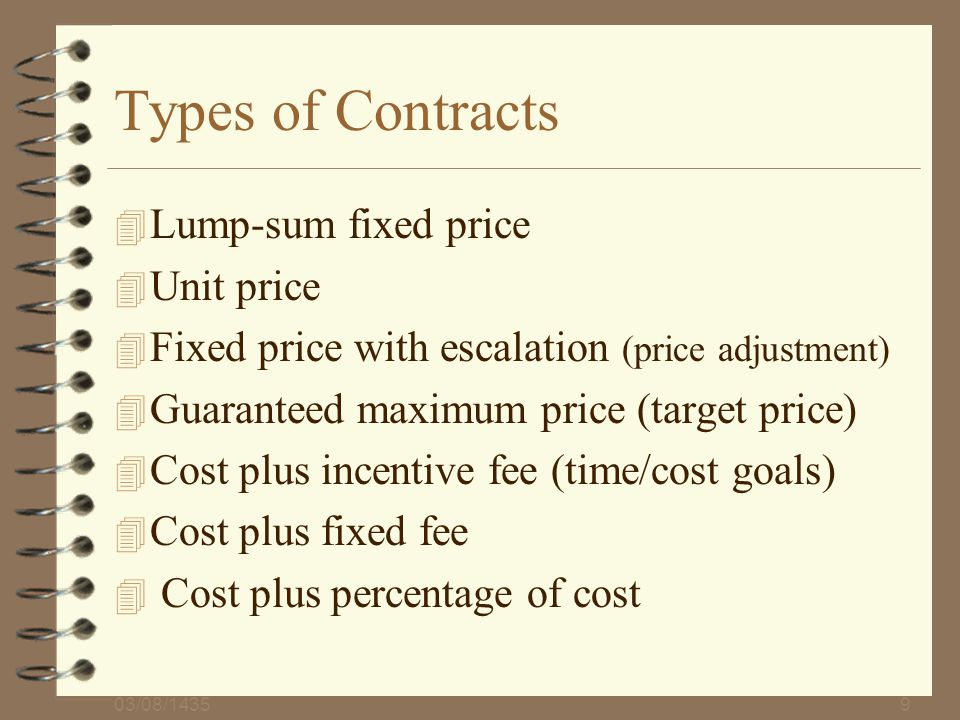 03/08/14359 Types of Contracts 4 Lump-sum fixed price 4 Unit price 4 Fixed price with escalation (price adjustment) 4 Guaranteed maximum price (target