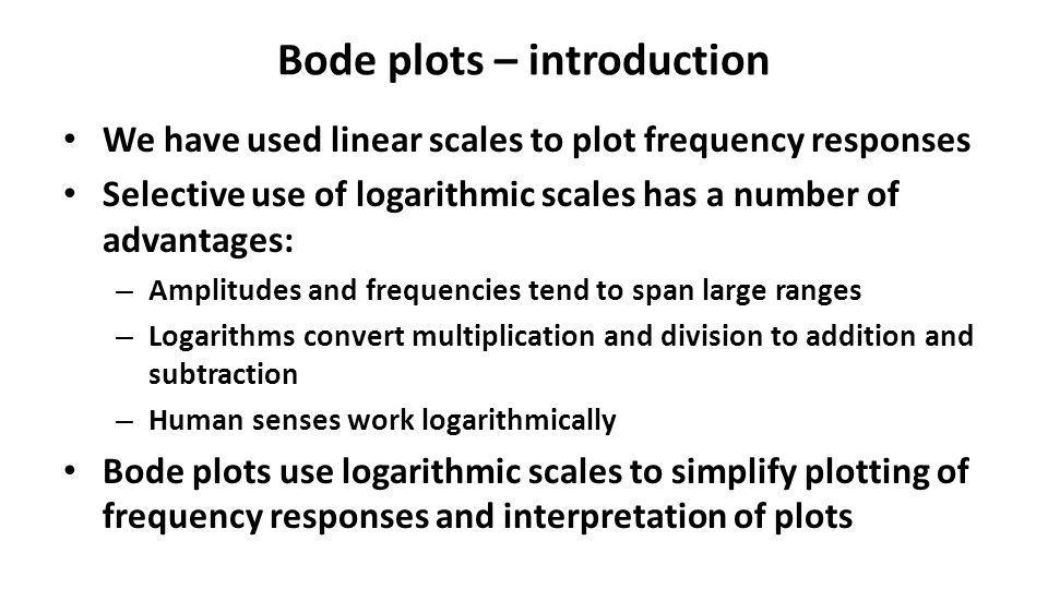 Bode plots – introduction We have used linear scales to plot frequency responses Selective use of logarithmic scales has a number of advantages: – Amp