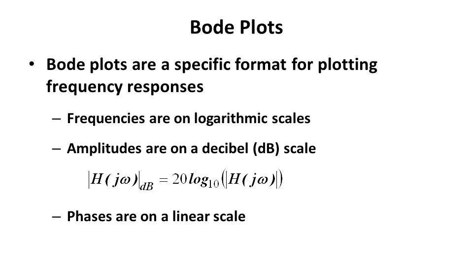 Bode Plots Bode plots are a specific format for plotting frequency responses – Frequencies are on logarithmic scales – Amplitudes are on a decibel (dB