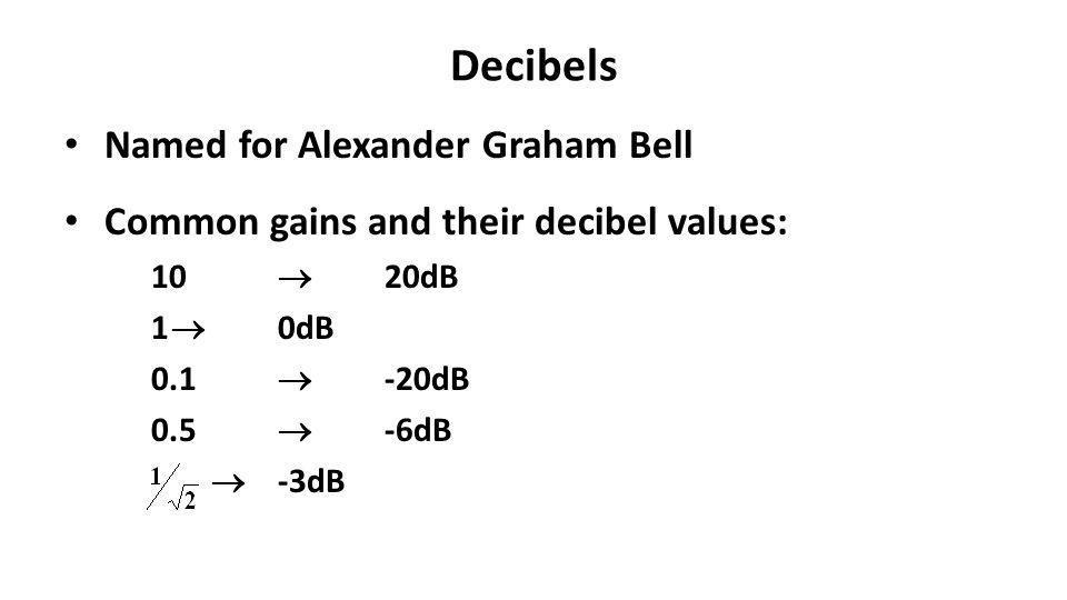 Decibels Named for Alexander Graham Bell Common gains and their decibel values: 10 20dB 1 0dB 0.1 -20dB 0.5 -6dB -3dB