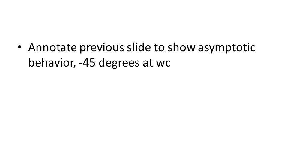 Annotate previous slide to show asymptotic behavior, -45 degrees at wc