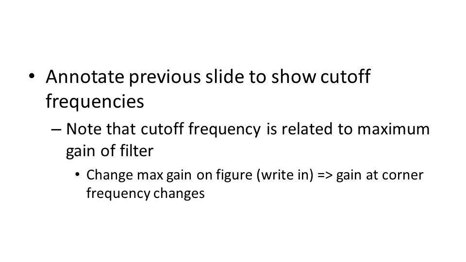 Annotate previous slide to show cutoff frequencies – Note that cutoff frequency is related to maximum gain of filter Change max gain on figure (write