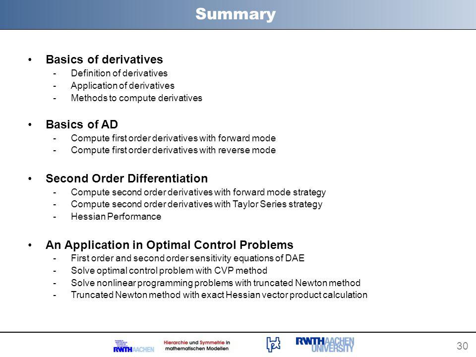 30 Summary Basics of derivatives -Definition of derivatives -Application of derivatives -Methods to compute derivatives Basics of AD -Compute first or