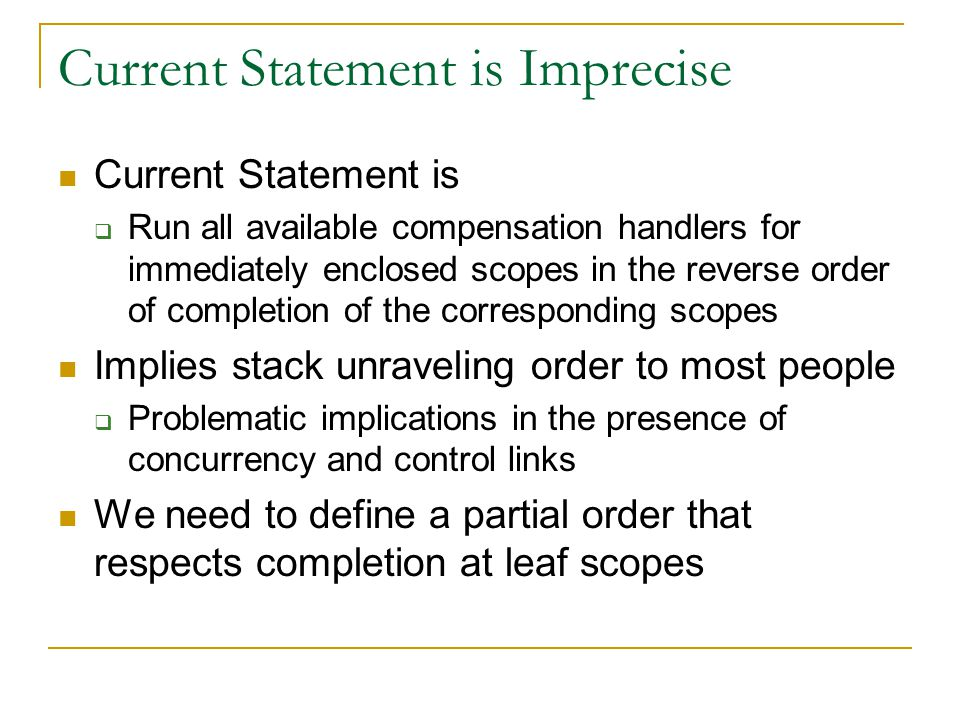 Current Statement is Imprecise Current Statement is Run all available compensation handlers for immediately enclosed scopes in the reverse order of completion of the corresponding scopes Implies stack unraveling order to most people Problematic implications in the presence of concurrency and control links We need to define a partial order that respects completion at leaf scopes