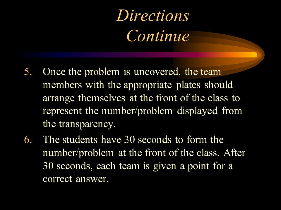 Directions Continue 5.Once the problem is uncovered, the team members with the appropriate plates should arrange themselves at the front of the class to represent the number/problem displayed from the transparency.