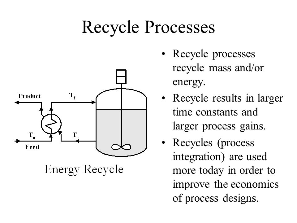 Recycle Processes Recycle processes recycle mass and/or energy. Recycle results in larger time constants and larger process gains. Recycles (process i