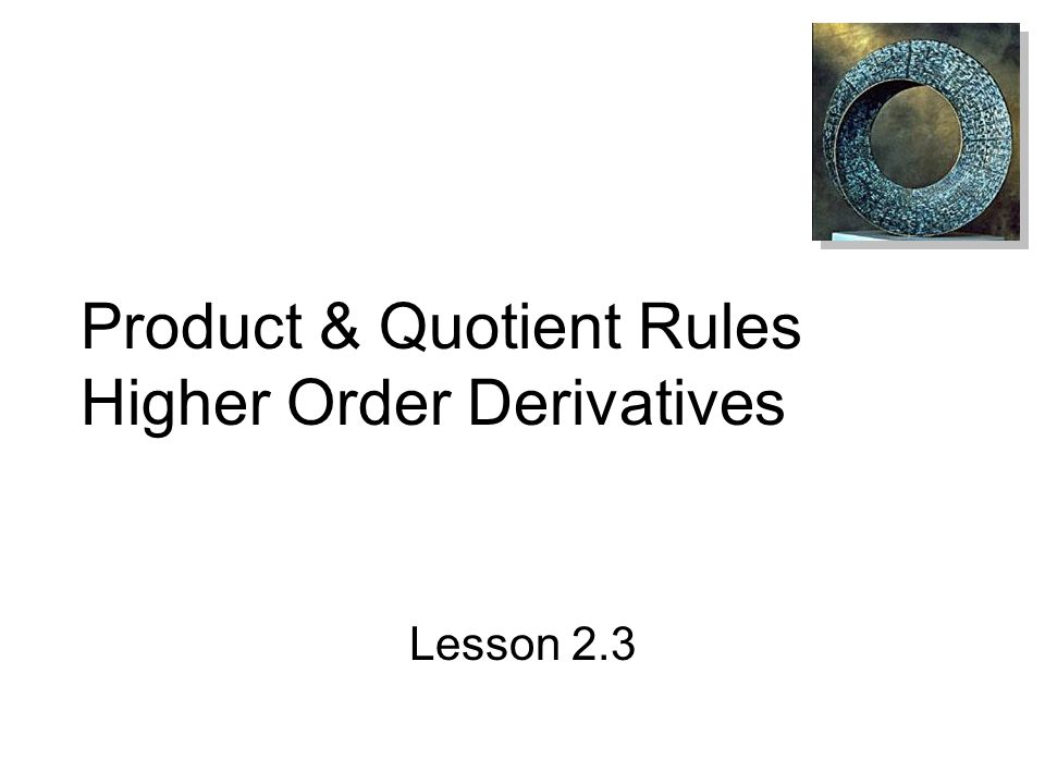 After this lesson, you should be able to: Find the derivative of a function using the Product Rule Find the derivative of a function using the Quotient Rule Find the derivative of a trig function Find a higher-order derivative of a function