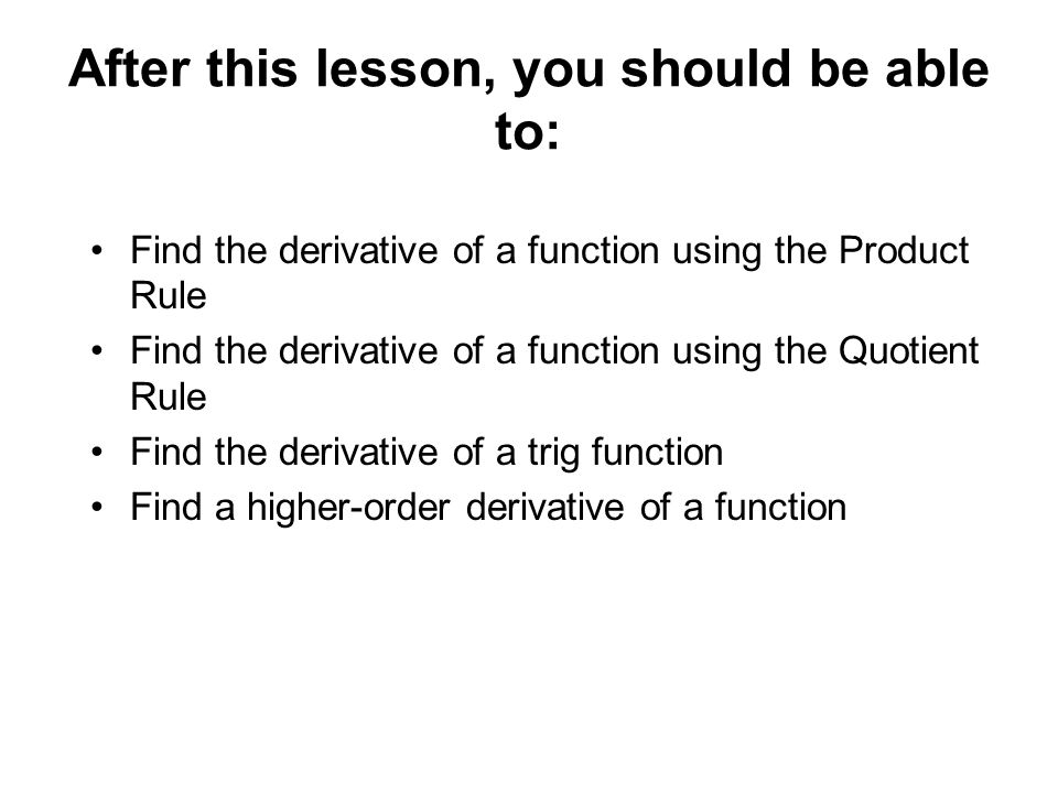 After this lesson, you should be able to: Find the derivative of a function using the Product Rule Find the derivative of a function using the Quotien