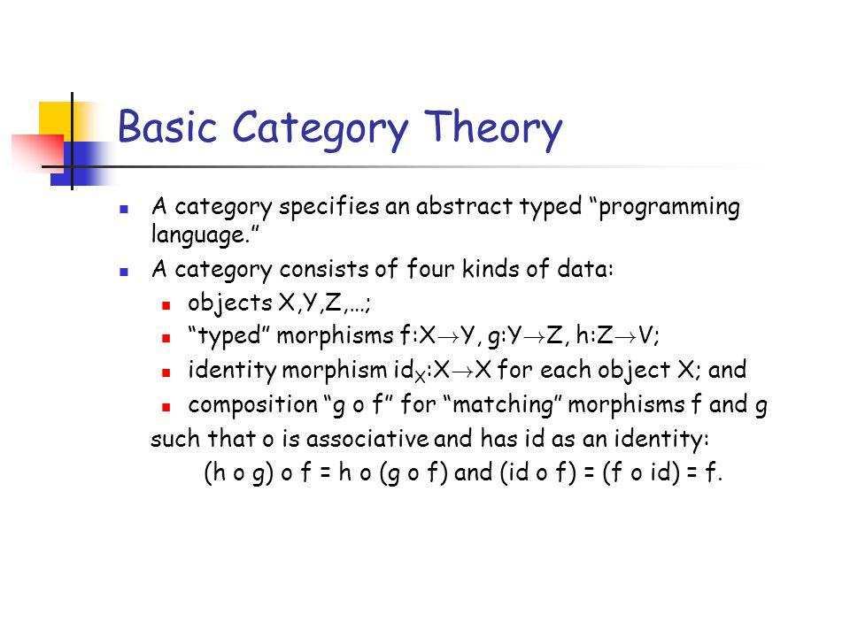 Basic Category Theory A category specifies an abstract typed programming language.