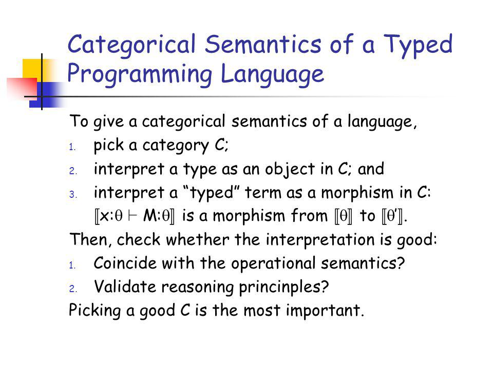 Categorical Semantics of a Typed Programming Language To give a categorical semantics of a language, 1. pick a category C; 2. interpret a type as an o