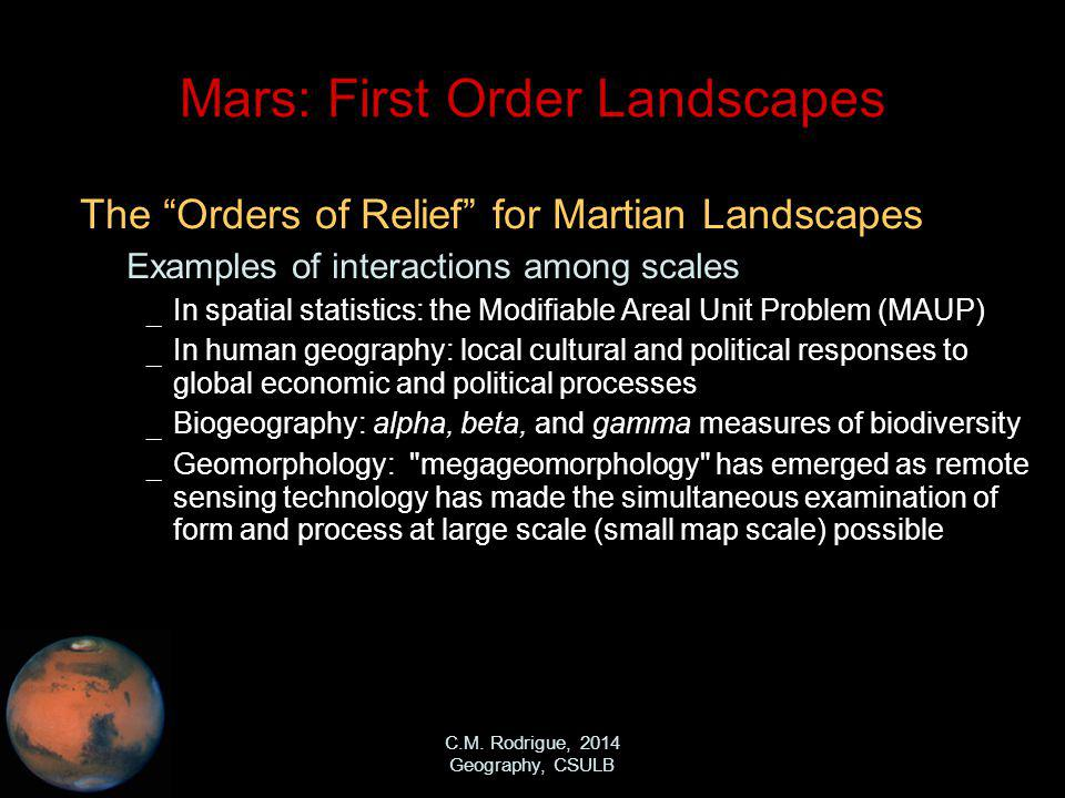 C.M. Rodrigue, 2014 Geography, CSULB Mars: First Order Landscapes The Orders of Relief for Martian Landscapes – Examples of interactions among scales