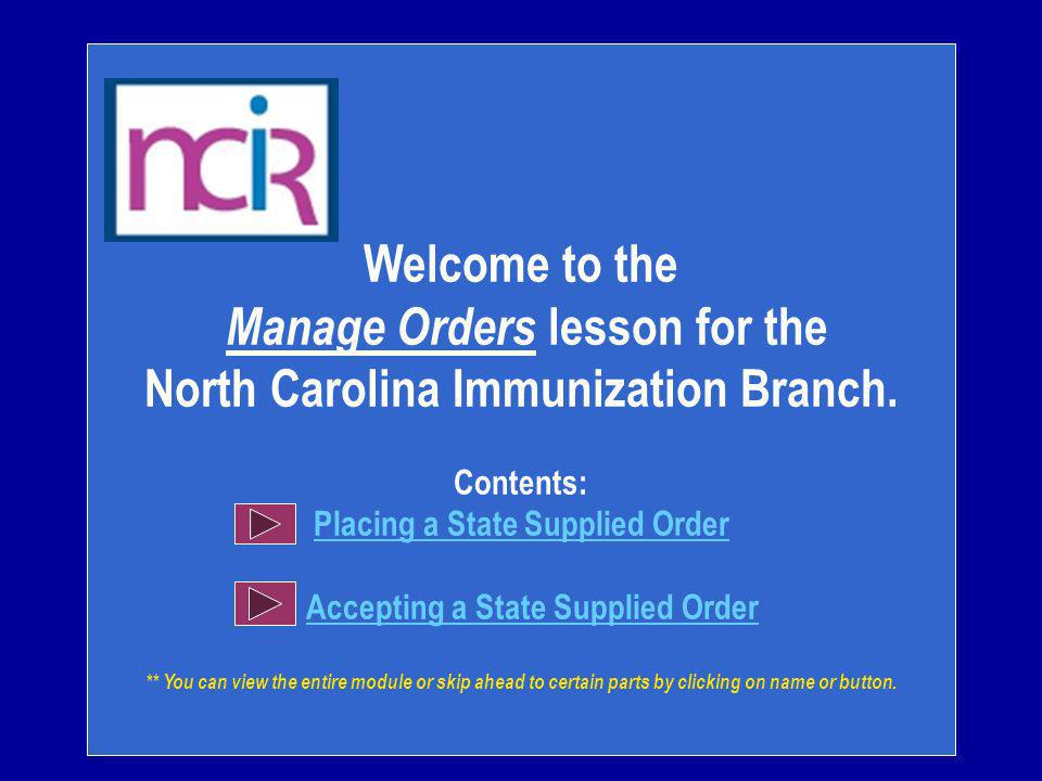 Welcome to the Manage Orders lesson for the North Carolina Immunization Branch. Contents: Placing a State Supplied Order Accepting a State Supplied Or