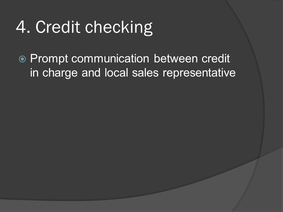4. Credit checking Prompt communication between credit in charge and local sales representative