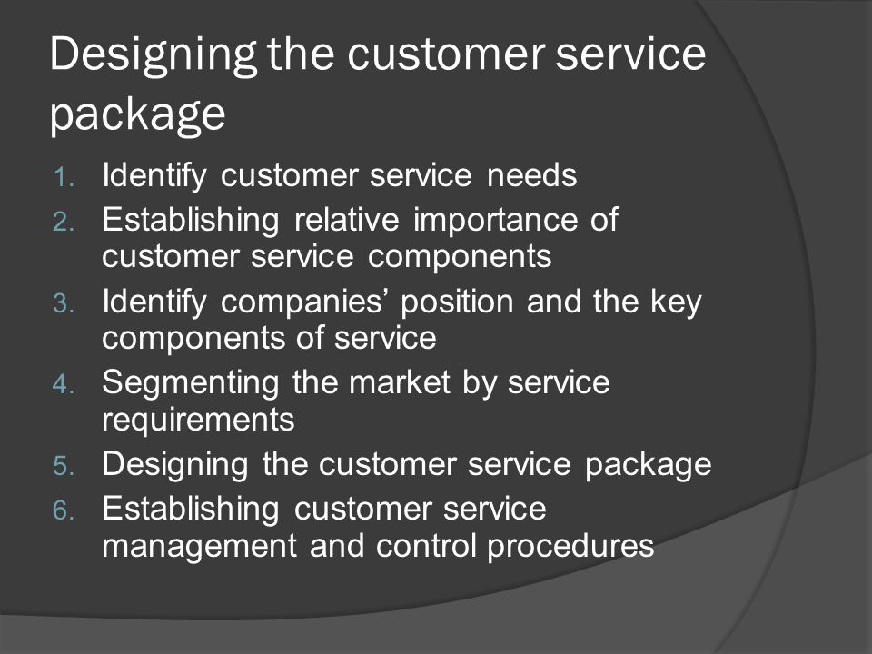 Designing the customer service package 1. Identify customer service needs 2.