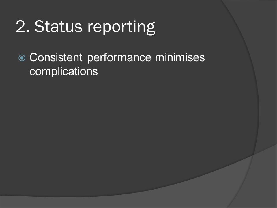 2. Status reporting Consistent performance minimises complications