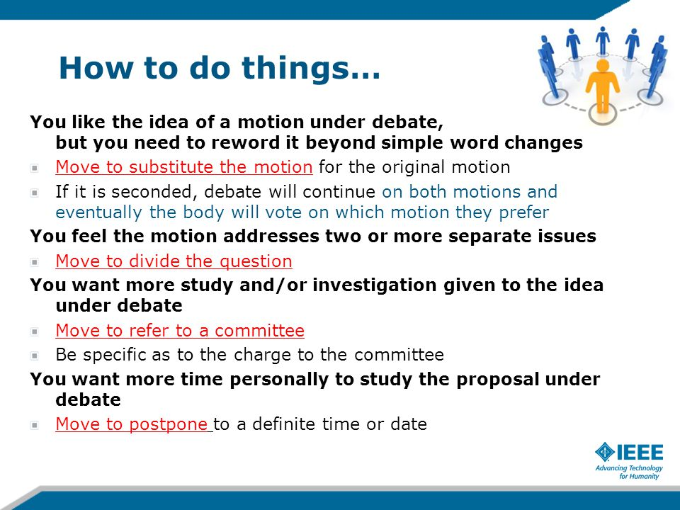 How to do things… You like the idea of a motion under debate, but you need to reword it beyond simple word changes Move to substitute the motion for t