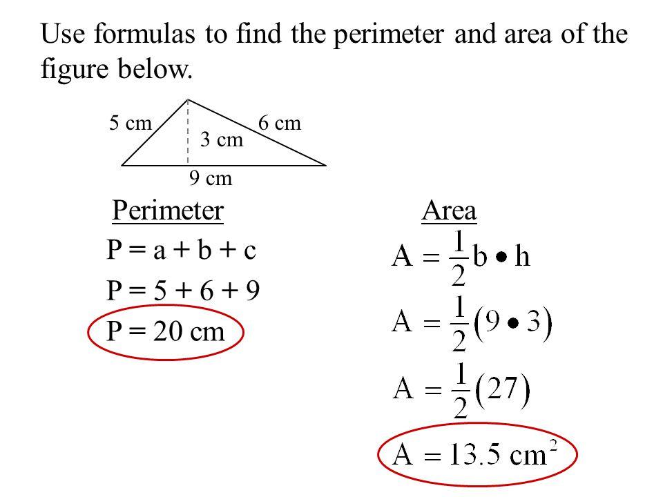 Use formulas to find the perimeter and area of the figure below. 9 cm 5 cm6 cm PerimeterArea P = a + b + c P = 5 + 6 + 9 P = 20 cm 3 cm