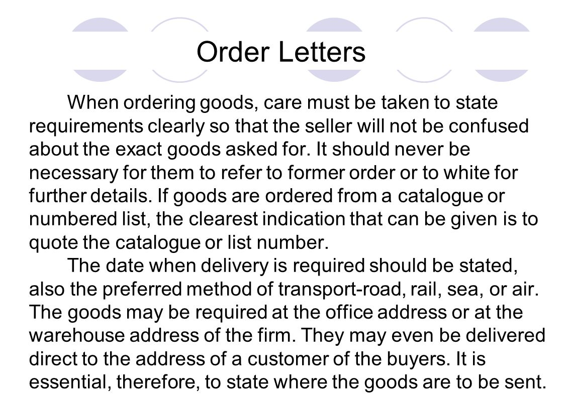 Order Letters When ordering goods, care must be taken to state requirements clearly so that the seller will not be confused about the exact goods aske