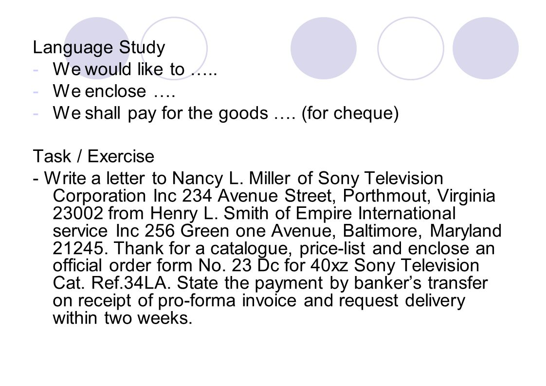 Language Study -We would like to ….. -We enclose …. -We shall pay for the goods …. (for cheque) Task / Exercise - Write a letter to Nancy L. Miller of