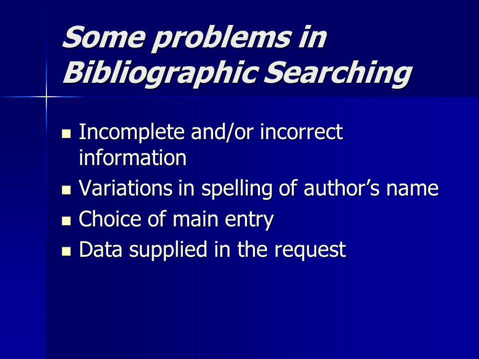 Some problems in Bibliographic Searching Incomplete and/or incorrect information Incomplete and/or incorrect information Variations in spelling of aut