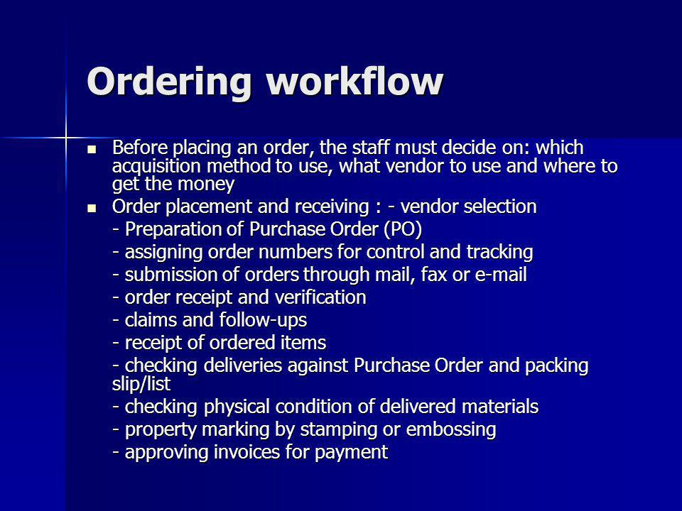 Ordering workflow Before placing an order, the staff must decide on: which acquisition method to use, what vendor to use and where to get the money Be