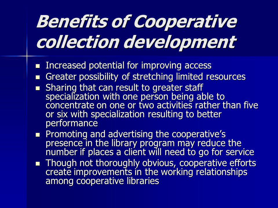 Benefits of Cooperative collection development Increased potential for improving access Increased potential for improving access Greater possibility o