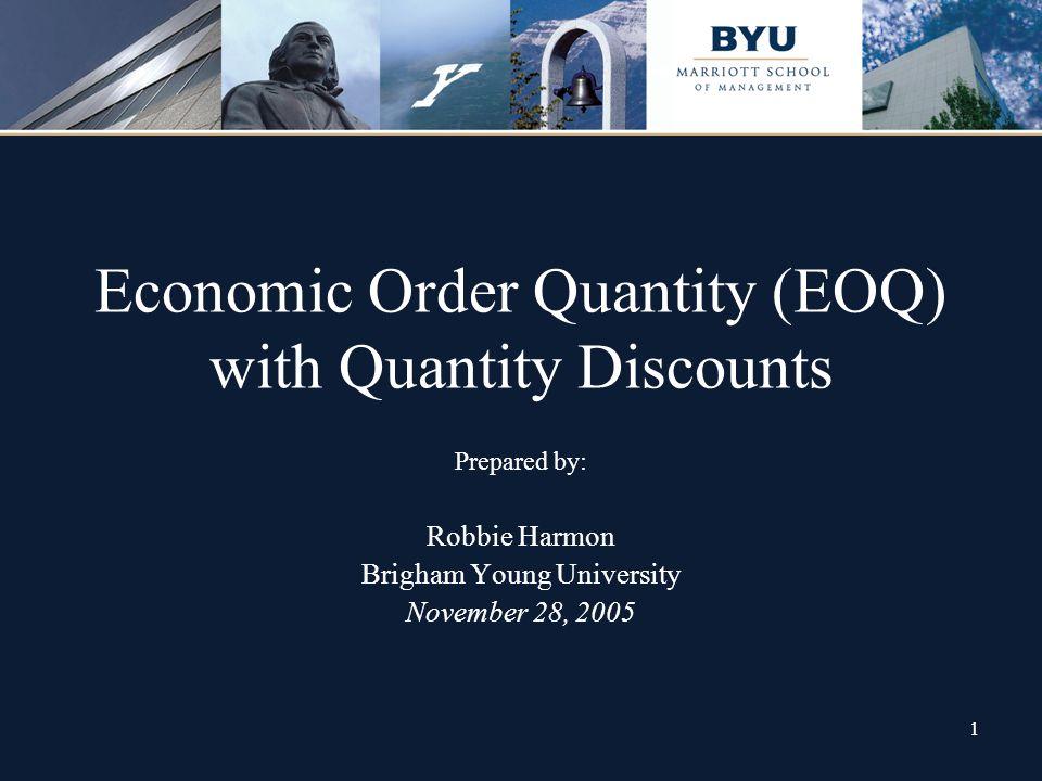 1 Economic Order Quantity (EOQ) with Quantity Discounts Prepared by: Robbie Harmon Brigham Young University November 28, 2005