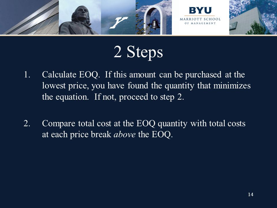 14 2 Steps 1.Calculate EOQ. If this amount can be purchased at the lowest price, you have found the quantity that minimizes the equation. If not, proc