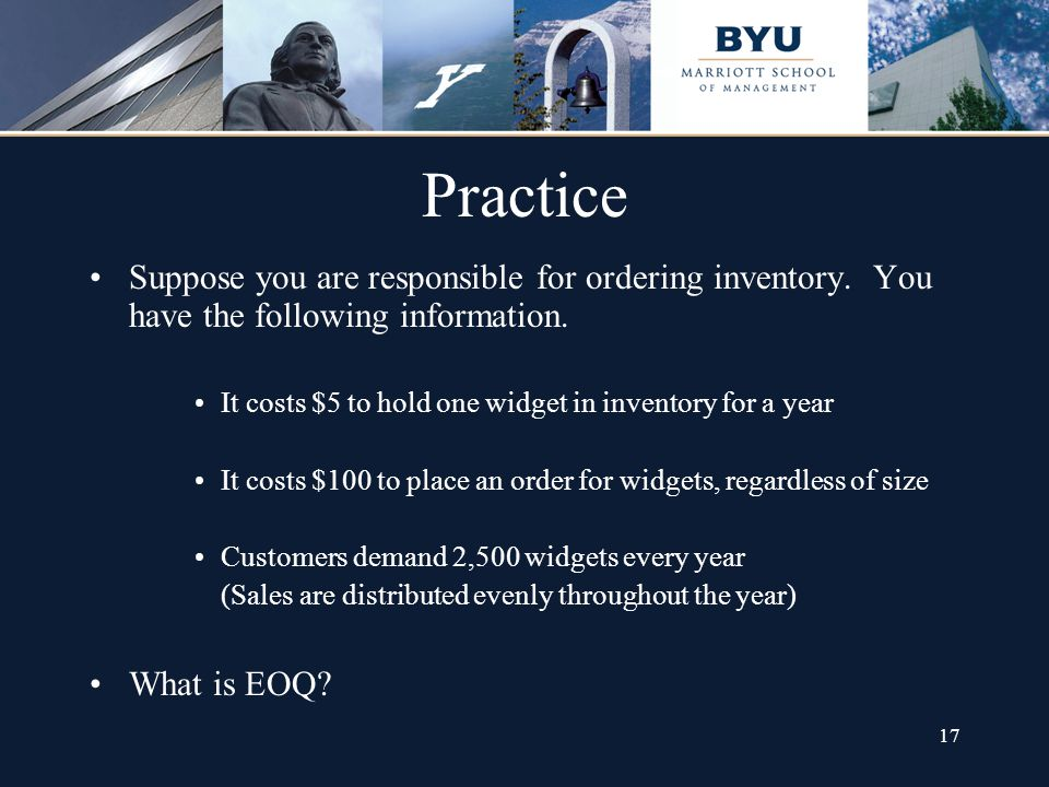 17 Practice Suppose you are responsible for ordering inventory. You have the following information. It costs $5 to hold one widget in inventory for a