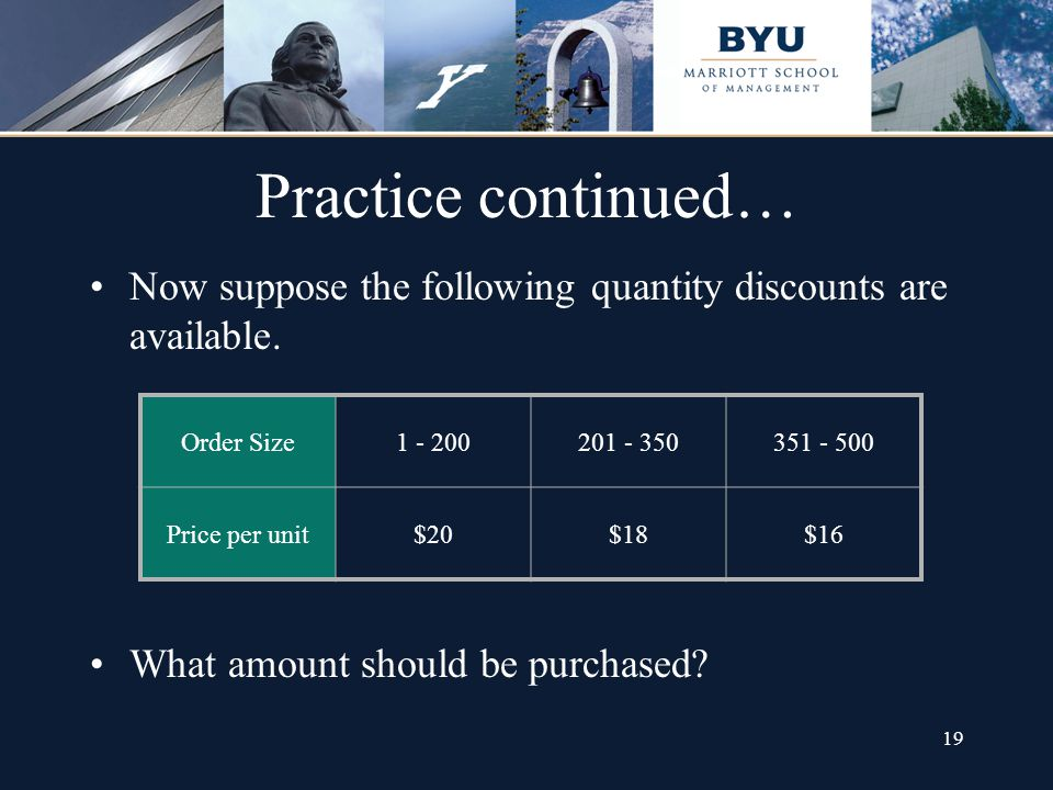 19 Practice continued… Now suppose the following quantity discounts are available. Order Size1 - 200201 - 350351 - 500 Price per unit$20$18$16 What am