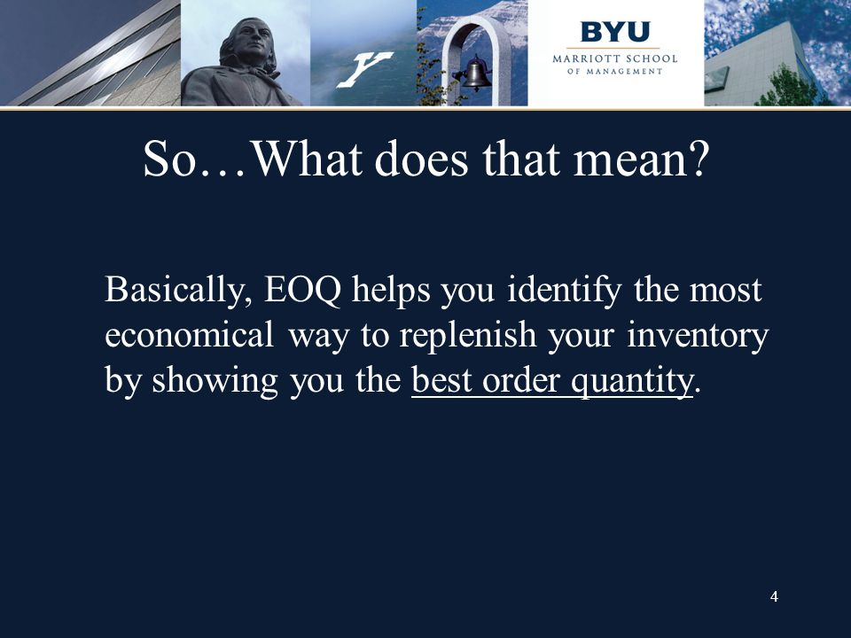4 So…What does that mean? Basically, EOQ helps you identify the most economical way to replenish your inventory by showing you the best order quantity